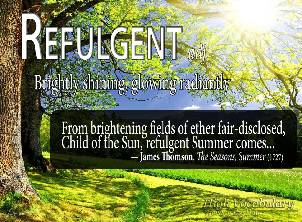 REFULGENT adjective Brightly shining, glowing radiantly From brightening fields of ether fair-disclosed, Child of the Sun, refulgent Summer comes... — James Thomson, The Seasons, Summer (1727)